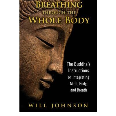 Breathing through the Whole Body: The Buddha's Instructions on Integrating Mind, Body, and Breath by Will Johnson