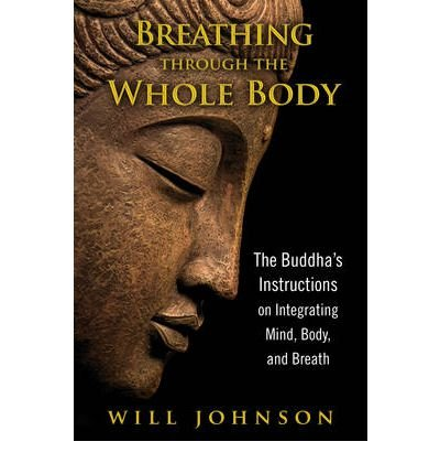 Breathing through the Whole Body: The Buddha's Instructions on Integrating Mind, Body, and Breathby Will Johnson