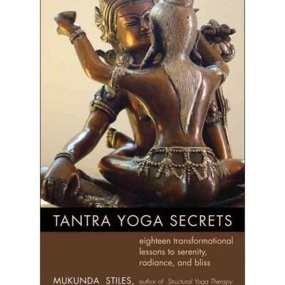 Tantra Yoga Secrets: Eighteen Transformational Lessons to Serenity, Radiance, and Bliss by Mukunda Stiles