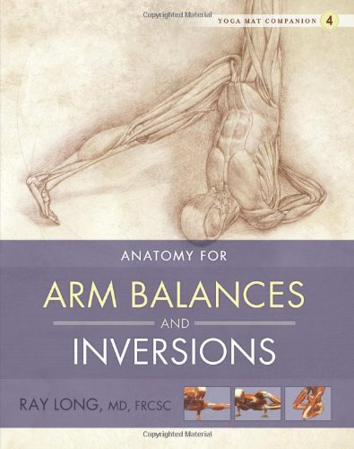 Yoga Mat Companion 4: Anatomy for Arm Balances and Inversions by Ray Long
