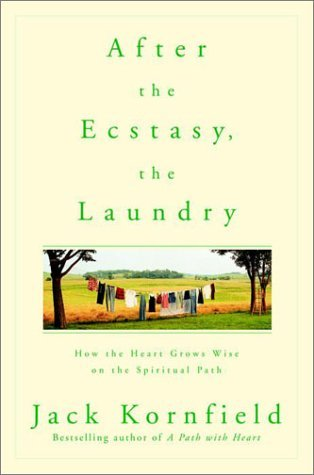 After the Ecstasy, the Laundry: How the Heart Grows Wise on the Spiritual Path by Jack Kornfield
