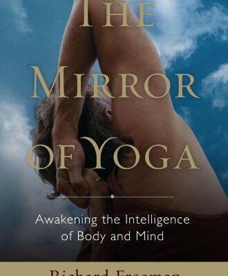 The Mirror of Yoga: Awakening the Intelligence of Body and Mindby Richard Freeman