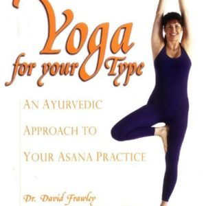 Yoga for your Type: An Ayurvedic Approach to Your Asana Practice by Dr. David Frawley
