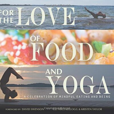 For the Love of Food and Yoga: A Celebration of Mindful Eating and Being by Liz Price-Kellogg
